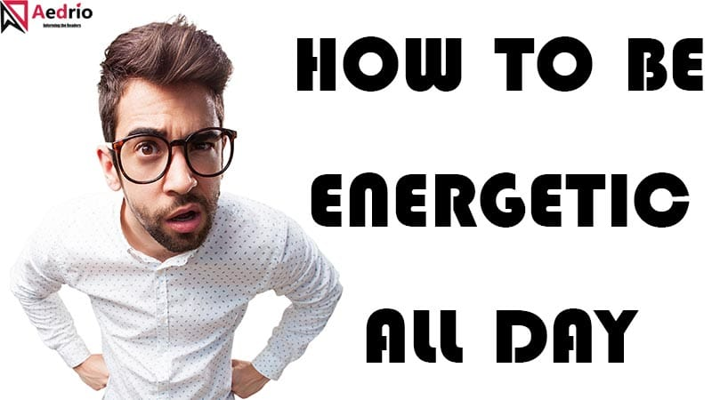 How to Be Energetic All Day – Best Practices