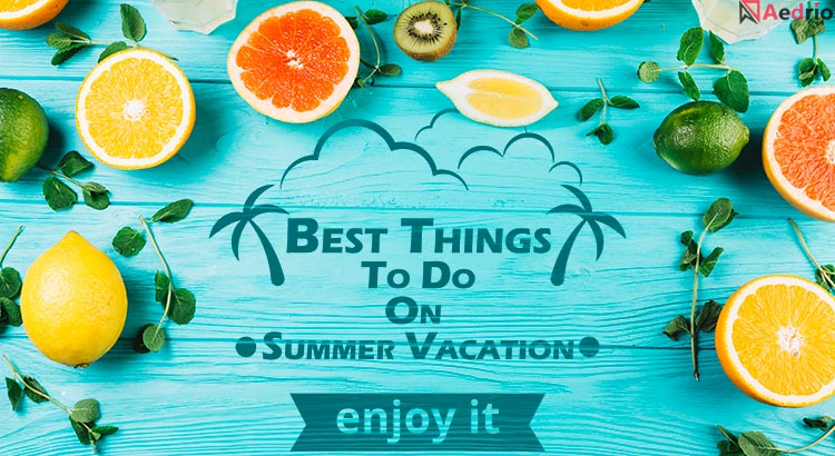 Best Things To Do On Summer Vacation – 14 Adventurous Ideas